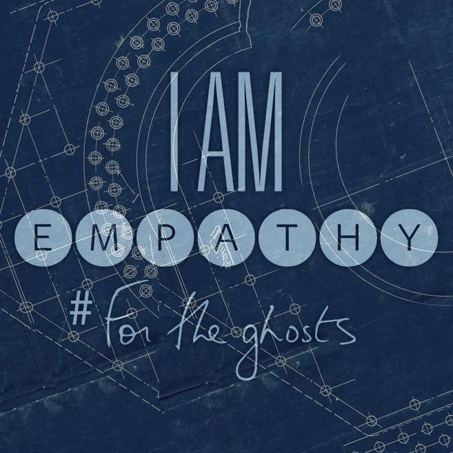 I am empathy #ForTheGhosts